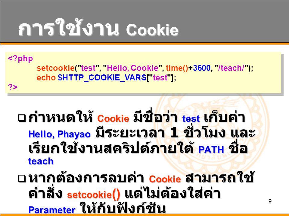 การใช้งาน Cookie < php. setcookie( test , Hello, Cookie , time()+3600, /teach/ ); echo $HTTP_COOKIE_VARS[ test ];